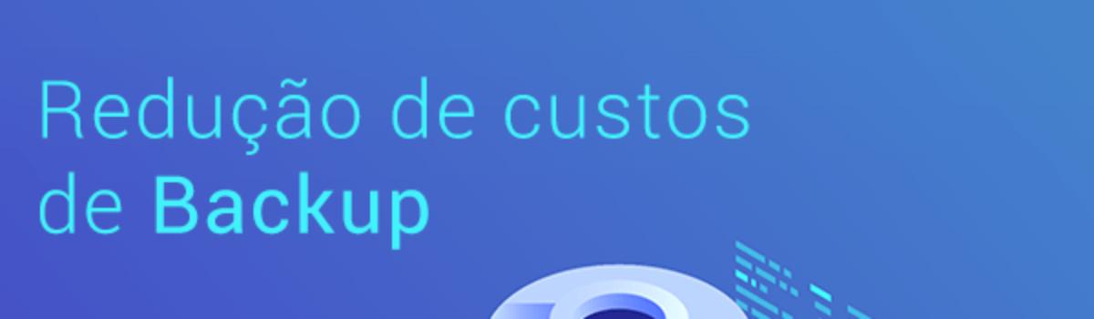 Como reduzir custos de Backup com a otimização do armazenamento